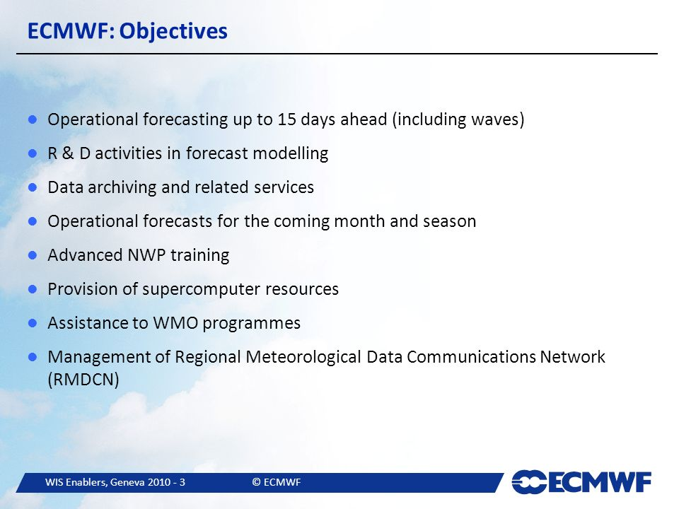 WIS Enablers, Geneva © ECMWF ECMWF: Objectives Operational forecasting up to 15 days ahead (including waves) R & D activities in forecast modelling Data archiving and related services Operational forecasts for the coming month and season Advanced NWP training Provision of supercomputer resources Assistance to WMO programmes Management of Regional Meteorological Data Communications Network (RMDCN)