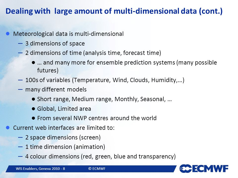 WIS Enablers, Geneva © ECMWF Dealing with large amount of multi-dimensional data (cont.) Meteorological data is multi-dimensional – 3 dimensions of space – 2 dimensions of time (analysis time, forecast time) … and many more for ensemble prediction systems (many possible futures) – 100s of variables (Temperature, Wind, Clouds, Humidity,…) – many different models Short range, Medium range, Monthly, Seasonal, … Global, Limited area From several NWP centres around the world Current web interfaces are limited to: – 2 space dimensions (screen) – 1 time dimension (animation) – 4 colour dimensions (red, green, blue and transparency)