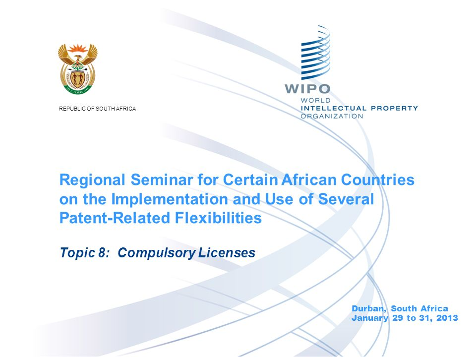 Durban, South Africa January 29 to 31, 2013 Topic 8: Compulsory Licenses Regional Seminar for Certain African Countries on the Implementation and Use of Several Patent-Related Flexibilities REPUBLIC OF SOUTH AFRICA