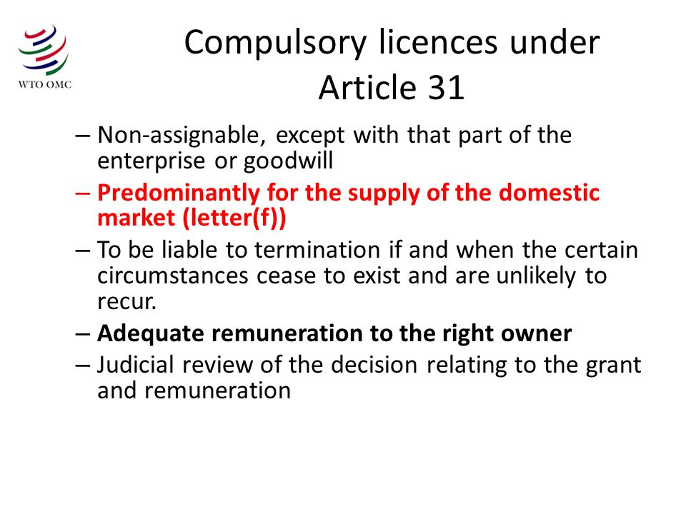Compulsory licences under Article 31 – Non-assignable, except with that part of the enterprise or goodwill – Predominantly for the supply of the domestic market (letter(f)) – To be liable to termination if and when the certain circumstances cease to exist and are unlikely to recur.