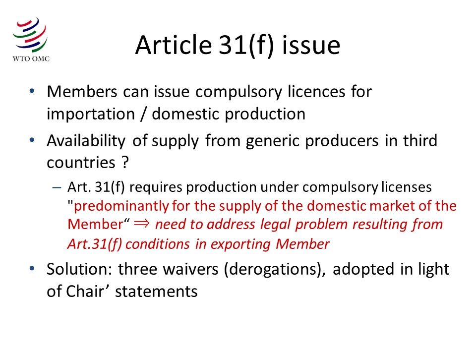 Article 31(f) issue Members can issue compulsory licences for importation / domestic production Availability of supply from generic producers in third countries .