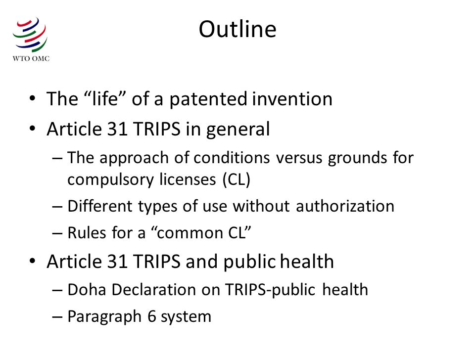 Outline The life of a patented invention Article 31 TRIPS in general – The approach of conditions versus grounds for compulsory licenses (CL) – Different types of use without authorization – Rules for a common CL Article 31 TRIPS and public health – Doha Declaration on TRIPS-public health – Paragraph 6 system