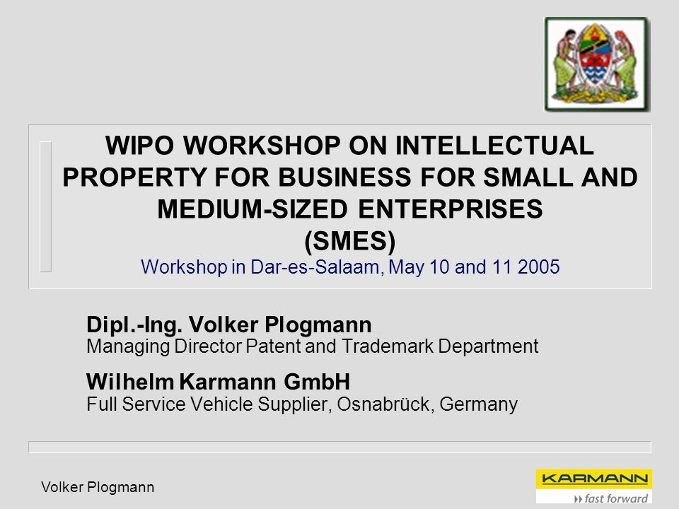 Volker Plogmann WIPO WORKSHOP ON INTELLECTUAL PROPERTY FOR BUSINESS FOR SMALL AND MEDIUM-SIZED ENTERPRISES (SMES) Workshop in Dar-es-Salaam, May 10 an
