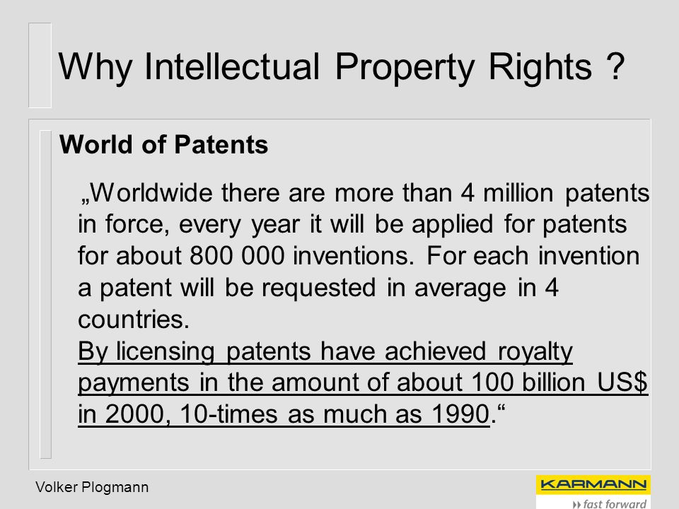 Volker Plogmann Why Intellectual Property Rights ? World of Patents Worldwide there are more than 4 million patents in force, every year it will be ap