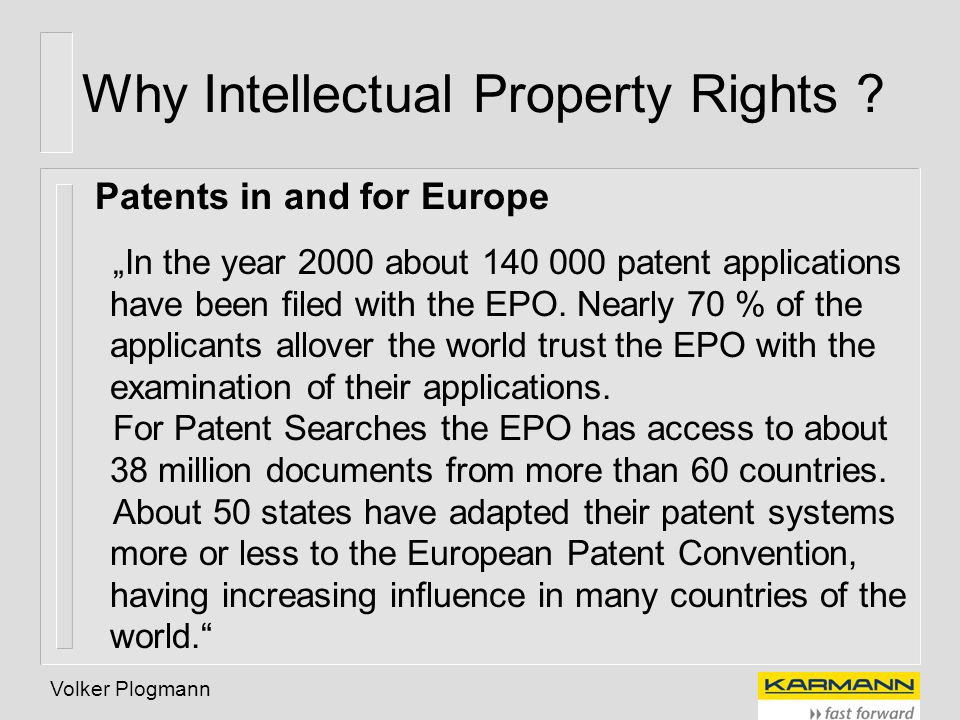 Volker Plogmann Why Intellectual Property Rights ? Patents in and for Europe In the year 2000 about 140 000 patent applications have been filed with t
