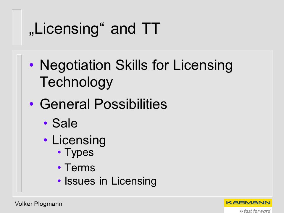 Volker Plogmann Licensing and TT Negotiation Skills for Licensing Technology General Possibilities Sale Licensing Types Terms Issues in Licensing