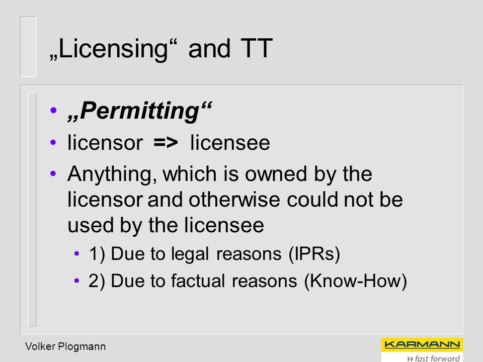 Volker Plogmann Licensing and TT Permitting licensor => licensee Anything, which is owned by the licensor and otherwise could not be used by the licen