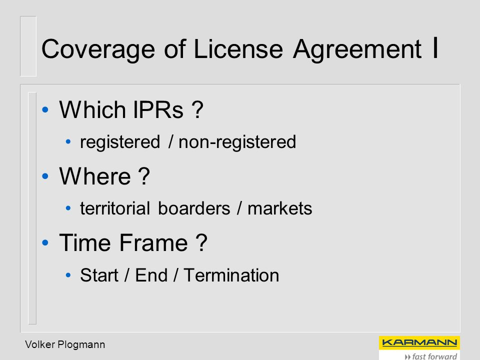 Volker Plogmann Coverage of License Agreement I Which IPRs ? registered / non-registered Where ? territorial boarders / markets Time Frame ? Start / E