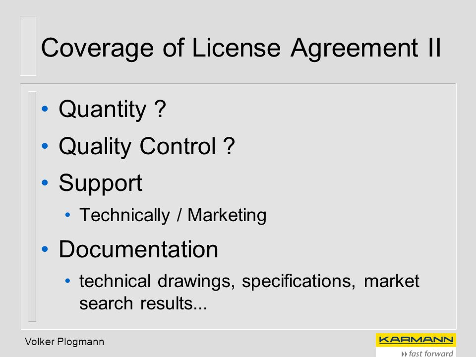 Volker Plogmann Coverage of License Agreement II Quantity ? Quality Control ? Support Technically / Marketing Documentation technical drawings, specif