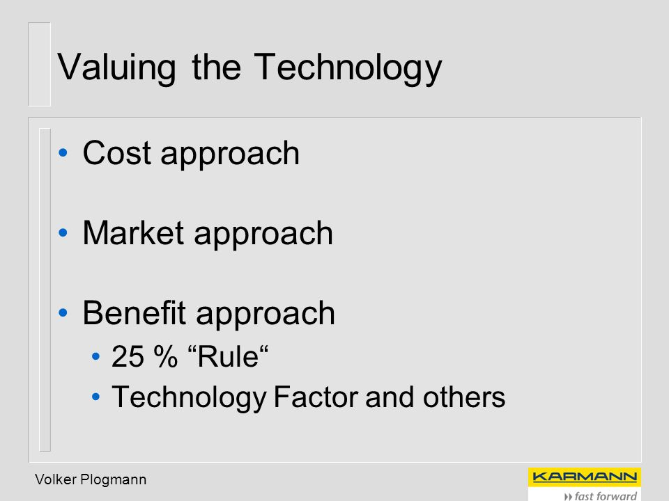 Volker Plogmann Valuing the Technology Cost approach Market approach Benefit approach 25 % Rule Technology Factor and others