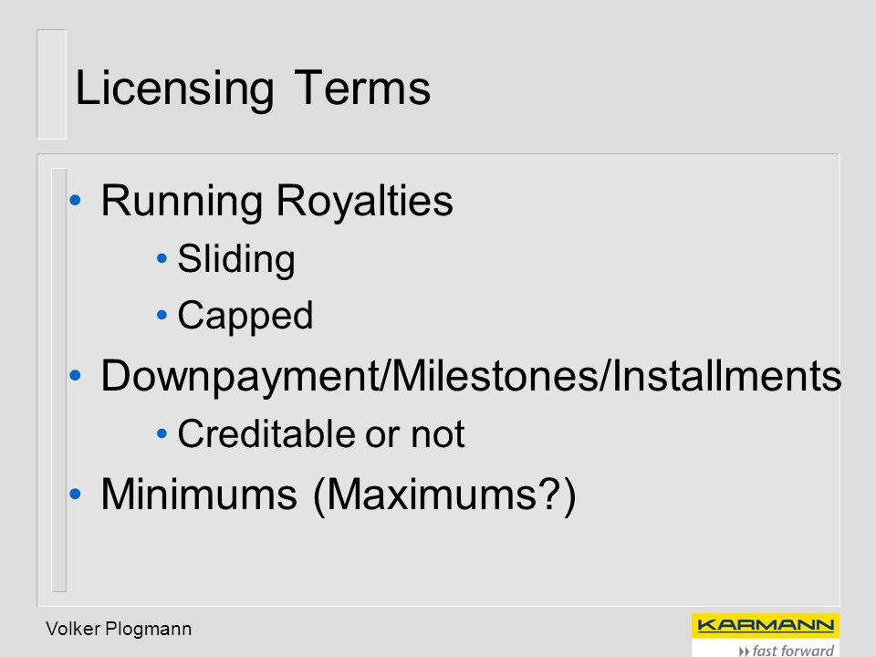 Volker Plogmann Licensing Terms Running Royalties Sliding Capped Downpayment/Milestones/Installments Creditable or not Minimums (Maximums?)