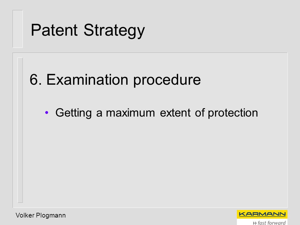 Volker Plogmann Patent Strategy 6. Examination procedure Getting a maximum extent of protection