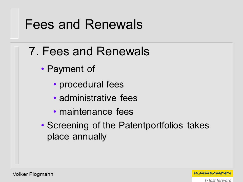 Volker Plogmann Fees and Renewals 7. Fees and Renewals Payment of procedural fees administrative fees maintenance fees Screening of the Patentportfoli
