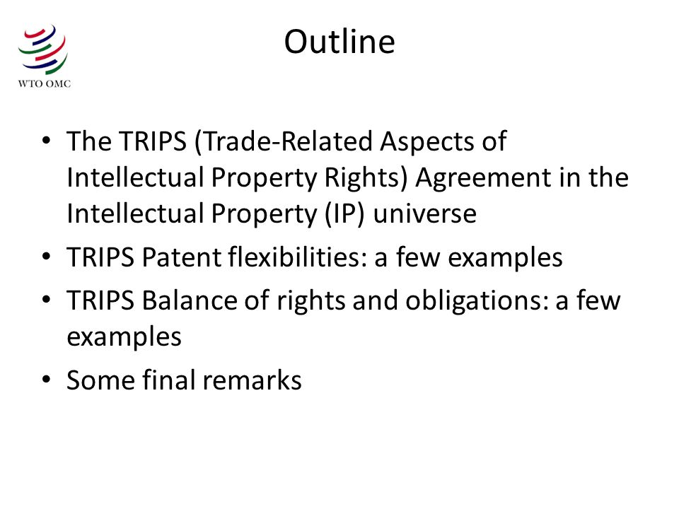 Outline The TRIPS (Trade-Related Aspects of Intellectual Property Rights) Agreement in the Intellectual Property (IP) universe TRIPS Patent flexibilit
