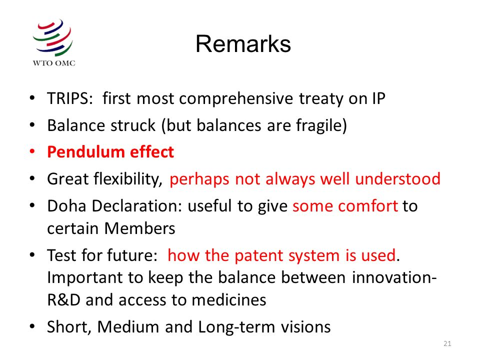 21 TRIPS: first most comprehensive treaty on IP Balance struck (but balances are fragile) Pendulum effect Great flexibility, perhaps not always well u
