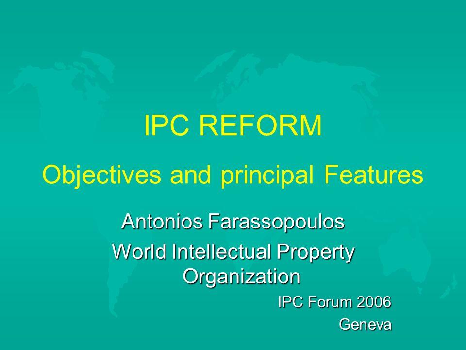 IPC REFORM Objectives and principal Features Antonios Farassopoulos World Intellectual Property Organization IPC Forum 2006 Geneva