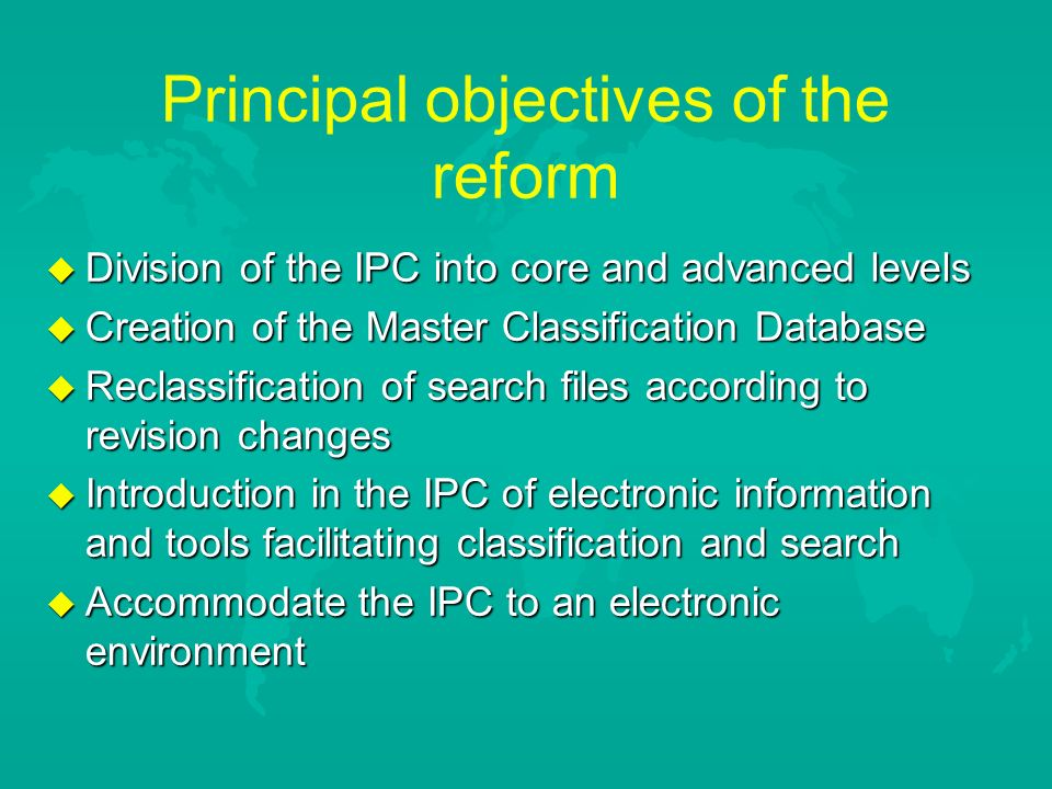 Principal objectives of the reform u Division of the IPC into core and advanced levels u Creation of the Master Classification Database u Reclassification of search files according to revision changes u Introduction in the IPC of electronic information and tools facilitating classification and search u Accommodate the IPC to an electronic environment