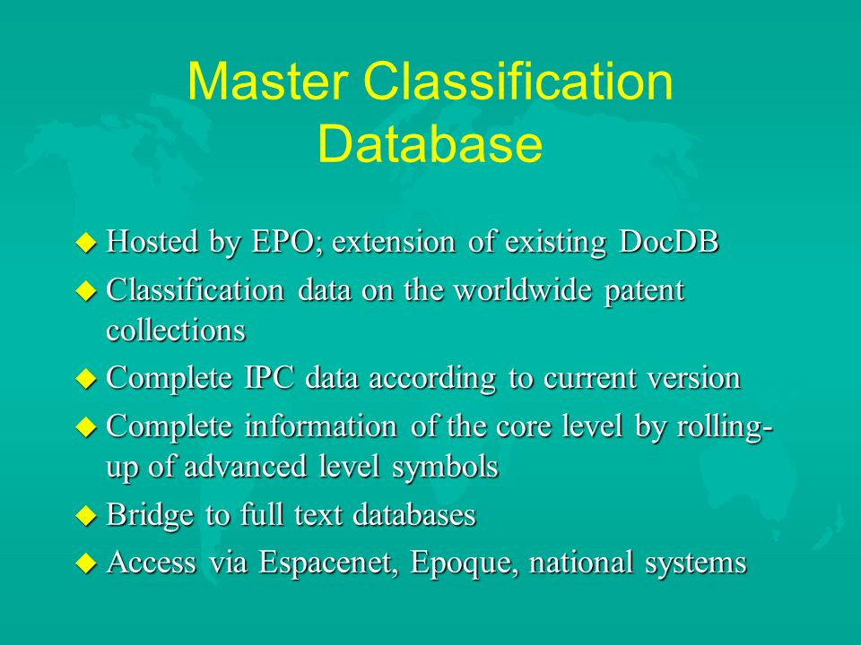 Master Classification Database u Hosted by EPO; extension of existing DocDB u Classification data on the worldwide patent collections u Complete IPC data according to current version u Complete information of the core level by rolling- up of advanced level symbols u Bridge to full text databases u Access via Espacenet, Epoque, national systems