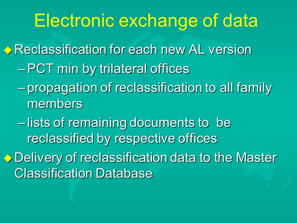 Electronic exchange of data u Reclassification for each new AL version –PCT min by trilateral offices –propagation of reclassification to all family members –lists of remaining documents to be reclassified by respective offices u Delivery of reclassification data to the Master Classification Database