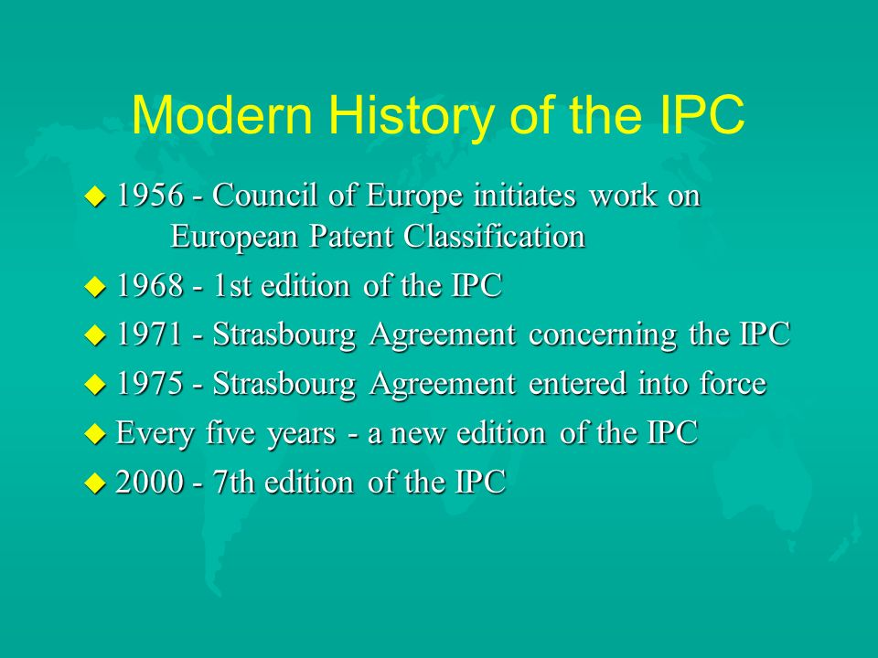 Modern History of the IPC u Council of Europe initiates work on European Patent Classification u st edition of the IPC u Strasbourg Agreement concerning the IPC u Strasbourg Agreement entered into force u Every five years - a new edition of the IPC u th edition of the IPC