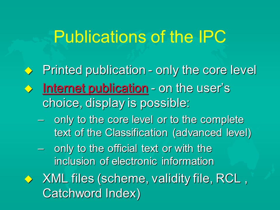Publications of the IPC u Printed publication - only the core level u Internet publication - on the users choice, display is possible: Internet publication Internet publication –only to the core level or to the complete text of the Classification (advanced level) –only tо the official text or with the inclusion of electronic information u XML files (scheme, validity file, RCL, Catchword Index)