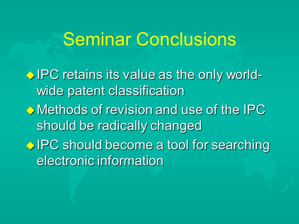 Seminar Conclusions u IPC retains its value as the only world- wide patent classification u Methods of revision and use of the IPC should be radically changed u IPC should become a tool for searching electronic information