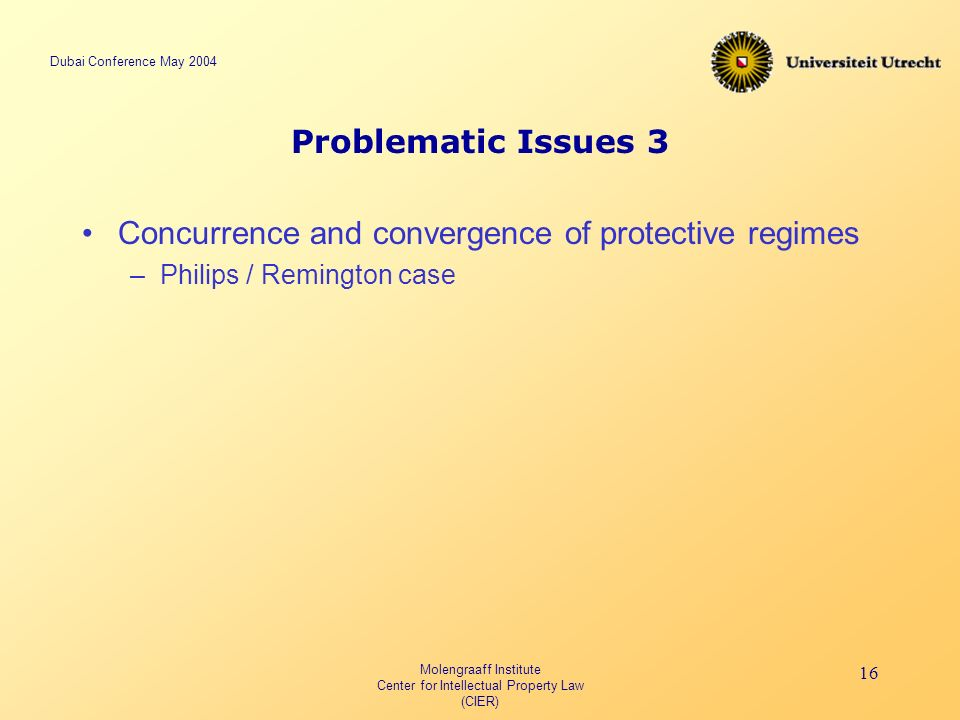 Dubai Conference May 2004 Molengraaff Institute Center for Intellectual Property Law (CIER) 16 Problematic Issues 3 Concurrence and convergence of protective regimes –Philips / Remington case