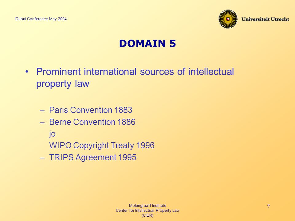Dubai Conference May 2004 Molengraaff Institute Center for Intellectual Property Law (CIER) 7 DOMAIN 5 Prominent international sources of intellectual property law –Paris Convention 1883 –Berne Convention 1886 jo WIPO Copyright Treaty 1996 –TRIPS Agreement 1995