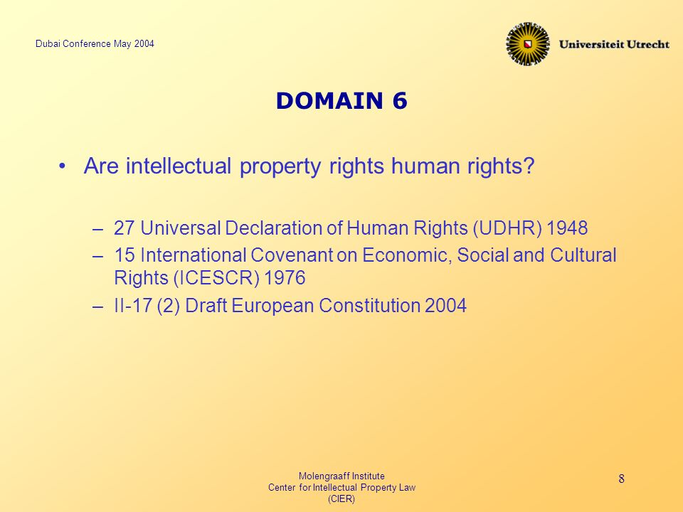 Dubai Conference May 2004 Molengraaff Institute Center for Intellectual Property Law (CIER) 8 DOMAIN 6 Are intellectual property rights human rights.