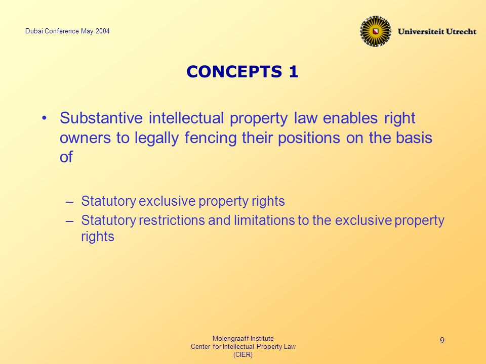 Dubai Conference May 2004 Molengraaff Institute Center for Intellectual Property Law (CIER) 9 CONCEPTS 1 Substantive intellectual property law enables right owners to legally fencing their positions on the basis of –Statutory exclusive property rights –Statutory restrictions and limitations to the exclusive property rights