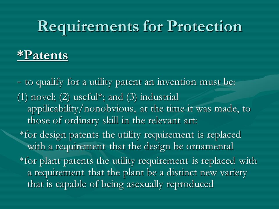 Requirements for Protection *Patents - to qualify for a utility patent an invention must be: (1) novel; (2) useful*; and (3) industrial appilicability/nonobvious, at the time it was made, to those of ordinary skill in the relevant art: *for design patents the utility requirement is replaced with a requirement that the design be ornamental *for design patents the utility requirement is replaced with a requirement that the design be ornamental *for plant patents the utility requirement is replaced with a requirement that the plant be a distinct new variety that is capable of being asexually reproduced *for plant patents the utility requirement is replaced with a requirement that the plant be a distinct new variety that is capable of being asexually reproduced