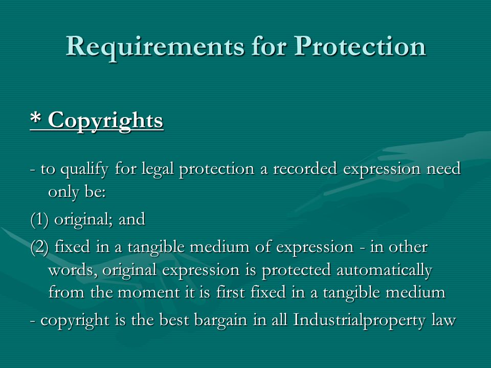 Requirements for Protection * Copyrights - to qualify for legal protection a recorded expression need only be: (1) original; and (2) fixed in a tangible medium of expression - in other words, original expression is protected automatically from the moment it is first fixed in a tangible medium - copyright is the best bargain in all Industrialproperty law