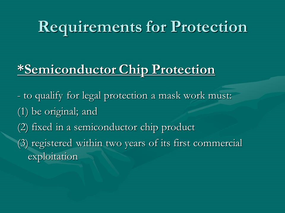 Requirements for Protection *Semiconductor Chip Protection - to qualify for legal protection a mask work must: (1) be original; and (2) fixed in a semiconductor chip product (3) registered within two years of its first commercial exploitation