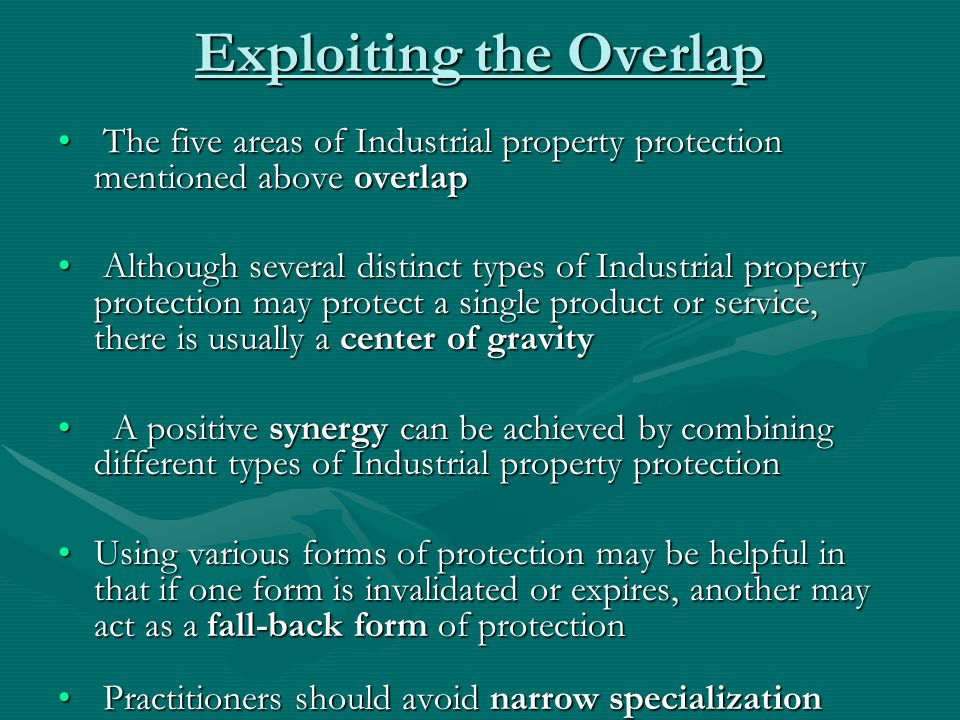 Exploiting the Overlap The five areas of Industrial property protection mentioned above overlap The five areas of Industrial property protection mentioned above overlap Although several distinct types of Industrial property protection may protect a single product or service, there is usually a center of gravity Although several distinct types of Industrial property protection may protect a single product or service, there is usually a center of gravity A positive synergy can be achieved by combining different types of Industrial property protection A positive synergy can be achieved by combining different types of Industrial property protection Using various forms of protection may be helpful in that if one form is invalidated or expires, another may act as a fall-back form of protectionUsing various forms of protection may be helpful in that if one form is invalidated or expires, another may act as a fall-back form of protection Practitioners should avoid narrow specialization Practitioners should avoid narrow specialization