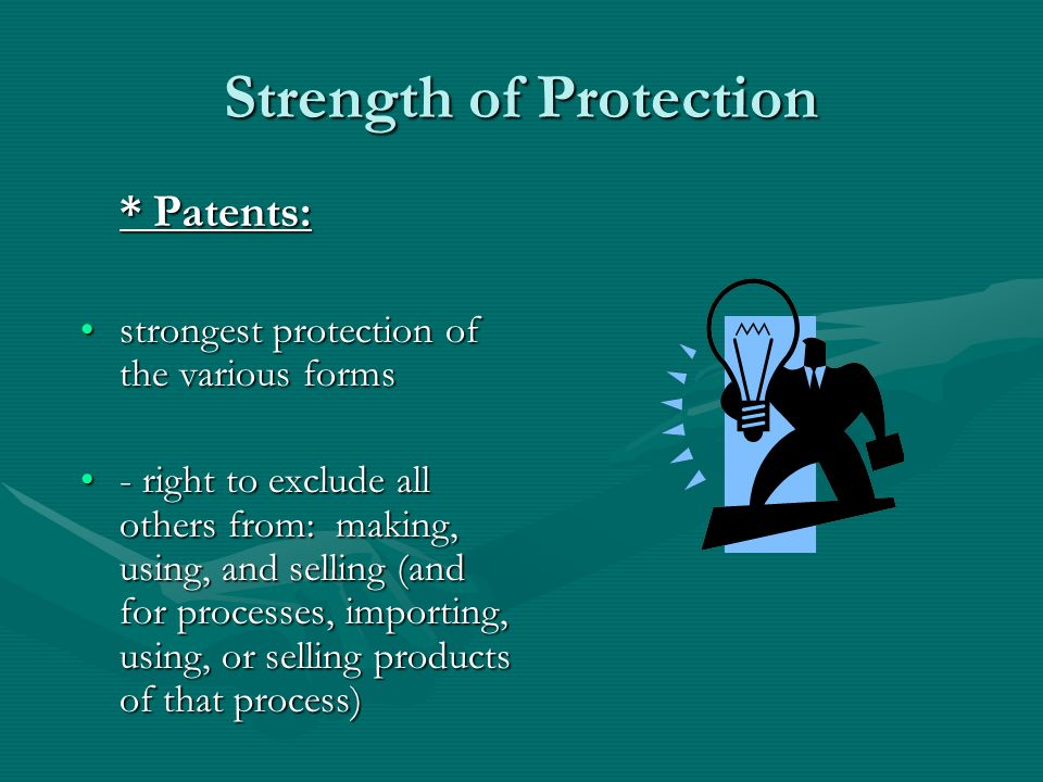 Strength of Protection * Patents: strongest protection of the various formsstrongest protection of the various forms - right to exclude all others from: making, using, and selling (and for processes, importing, using, or selling products of that process)- right to exclude all others from: making, using, and selling (and for processes, importing, using, or selling products of that process)