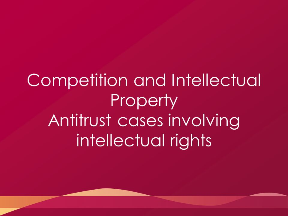 Competition and Intellectual Property Antitrust cases involving intellectual rights