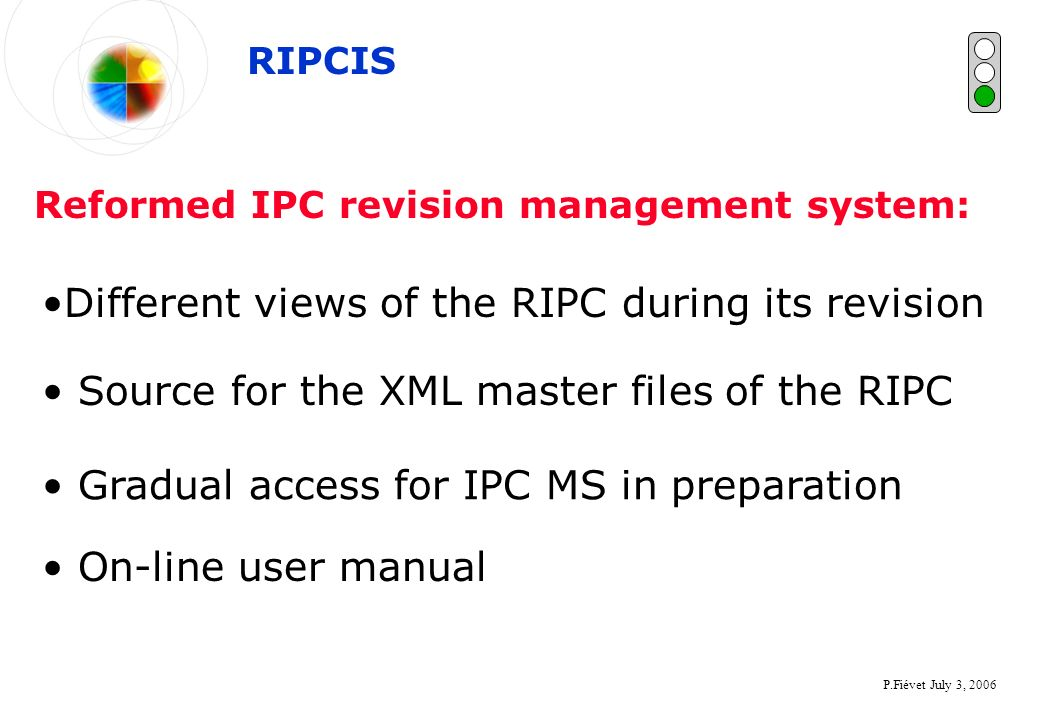 P.Fiévet July 3, 2006 Different views of the RIPC during its revision Reformed IPC revision management system: Source for the XML master files of the RIPC RIPCIS Gradual access for IPC MS in preparation On-line user manual