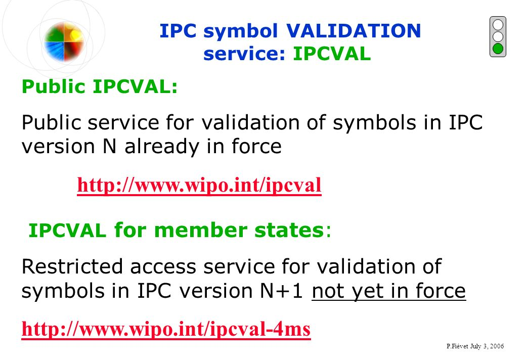 P.Fiévet July 3, 2006 IPC symbol VALIDATION service: IPCVAL Public IPCVAL: Public service for validation of symbols in IPC version N already in force http://www.wipo.int/ipcval IPCVAL for member states: Restricted access service for validation of symbols in IPC version N+1 not yet in force http://www.wipo.int/ipcval-4ms