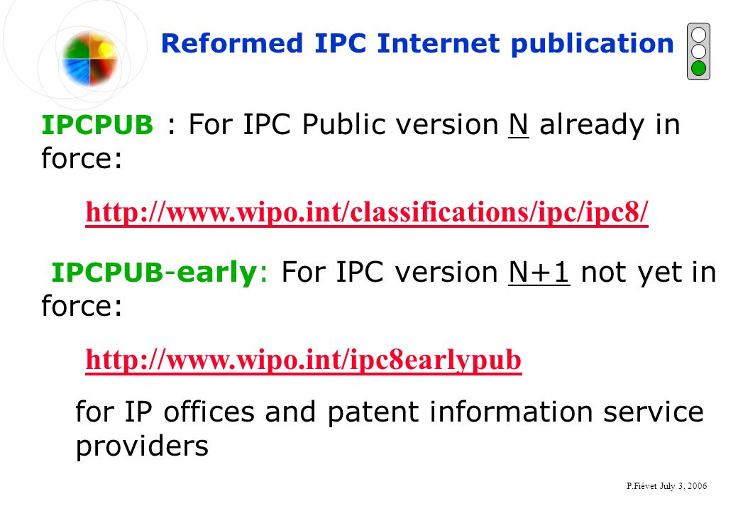 P.Fiévet July 3, 2006 Reformed IPC Internet publication IPCPUB : For IPC Public version N already in force: http://www.wipo.int/classifications/ipc/ipc8/ IPCPUB -early: For IPC version N+1 not yet in force: http://www.wipo.int/ipc8earlypub for IP offices and patent information service providers