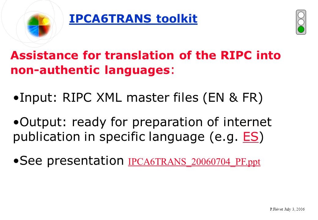 P.Fiévet July 3, 2006 Assistance for translation of the RIPC into non-authentic languages : IPCA6TRANS toolkit Input: RIPC XML master files (EN & FR) Output: ready for preparation of internet publication in specific language (e.g.
