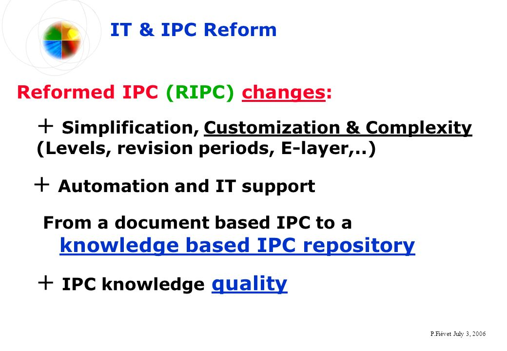 P.Fiévet July 3, 2006 From a document based IPC to a knowledge based IPC repository IT & IPC Reform Reformed IPC (RIPC) changes: + Simplification, Customization & Complexity (Levels, revision periods, E-layer,..) + Automation and IT support + IPC knowledge quality