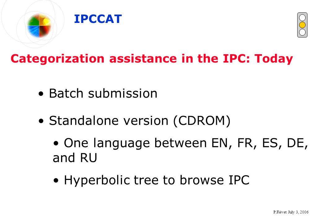 P.Fiévet July 3, 2006 Categorization assistance in the IPC: Today Batch submission IPCCAT Standalone version (CDROM) One language between EN, FR, ES, DE, and RU Hyperbolic tree to browse IPC