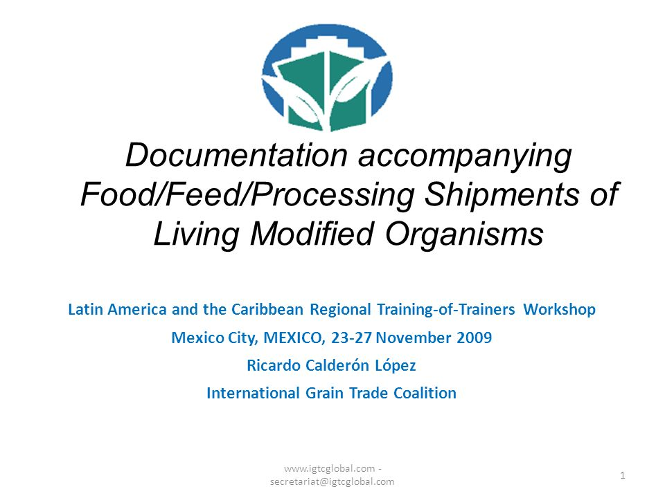 1 Documentation accompanying Food/Feed/Processing Shipments of Living Modified Organisms Latin America and the Caribbean Regional Training-of-Trainers Workshop Mexico City, MEXICO, 23-27 November 2009 Ricardo Calderón López International Grain Trade Coalition www.igtcglobal.com - secretariat@igtcglobal.com
