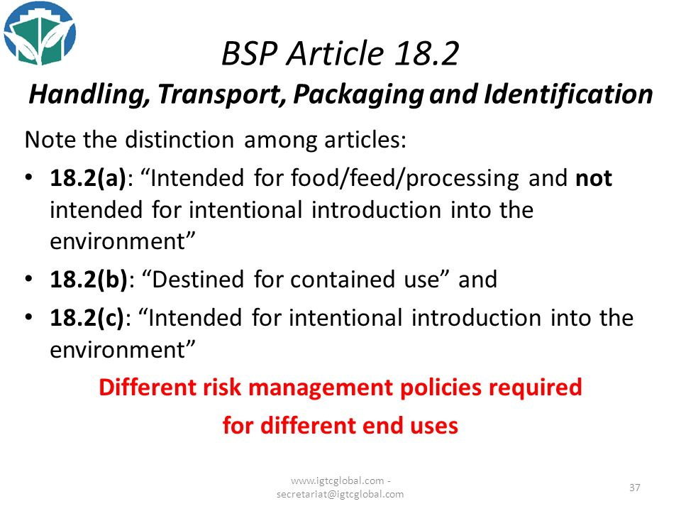 37 BSP Article 18.2 Handling, Transport, Packaging and Identification Note the distinction among articles: 18.2(a): Intended for food/feed/processing and not intended for intentional introduction into the environment 18.2(b): Destined for contained use and 18.2(c): Intended for intentional introduction into the environment Different risk management policies required for different end uses www.igtcglobal.com - secretariat@igtcglobal.com