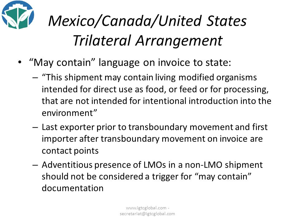 Mexico/Canada/United States Trilateral Arrangement May contain language on invoice to state: – This shipment may contain living modified organisms intended for direct use as food, or feed or for processing, that are not intended for intentional introduction into the environment – Last exporter prior to transboundary movement and first importer after transboundary movement on invoice are contact points – Adventitious presence of LMOs in a non-LMO shipment should not be considered a trigger for may contain documentation www.igtcglobal.com - secretariat@igtcglobal.com