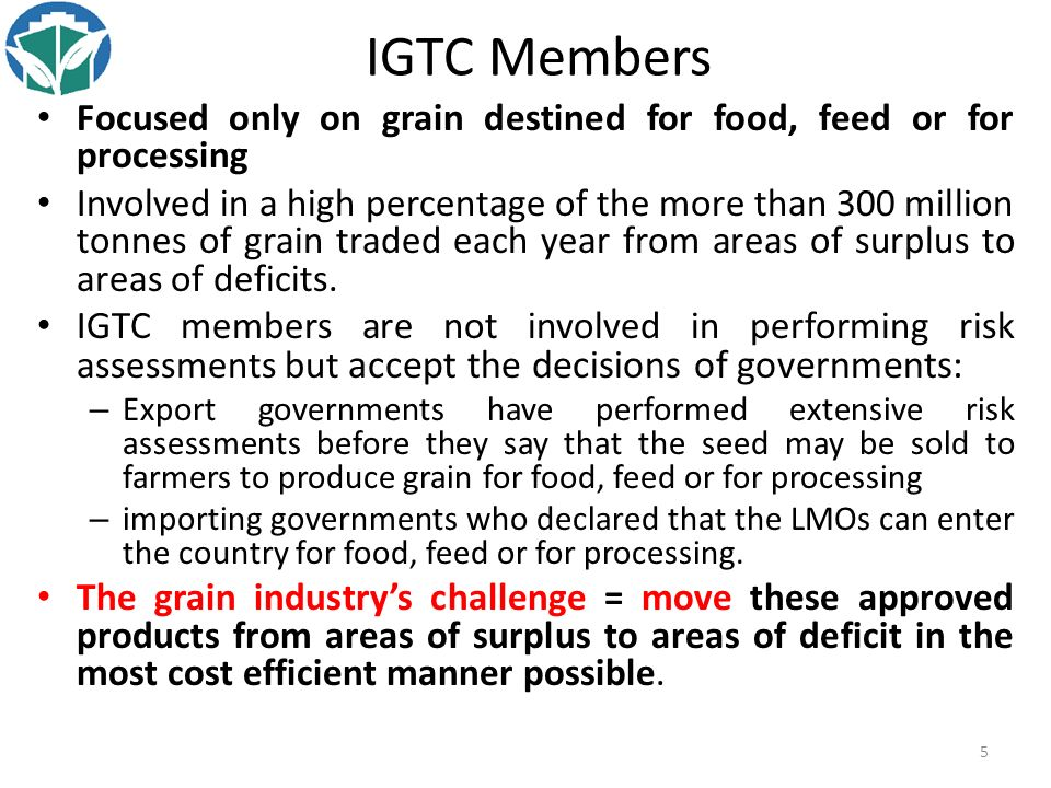 5 IGTC Members Focused only on grain destined for food, feed or for processing Involved in a high percentage of the more than 300 million tonnes of grain traded each year from areas of surplus to areas of deficits.