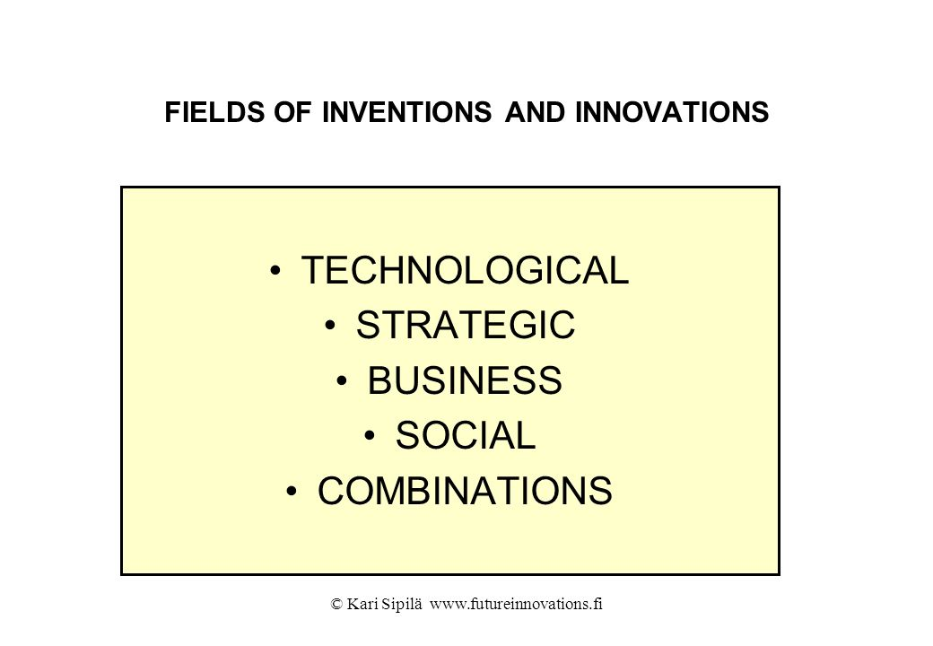 © Kari Sipilä www.futureinnovations.fi FIELDS OF INVENTIONS AND INNOVATIONS TECHNOLOGICAL STRATEGIC BUSINESS SOCIAL COMBINATIONS