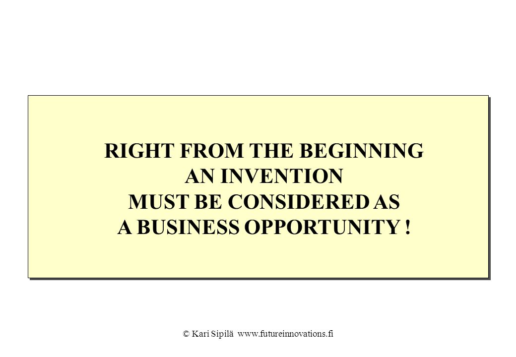 RIGHT FROM THE BEGINNING AN INVENTION MUST BE CONSIDERED AS A BUSINESS OPPORTUNITY !