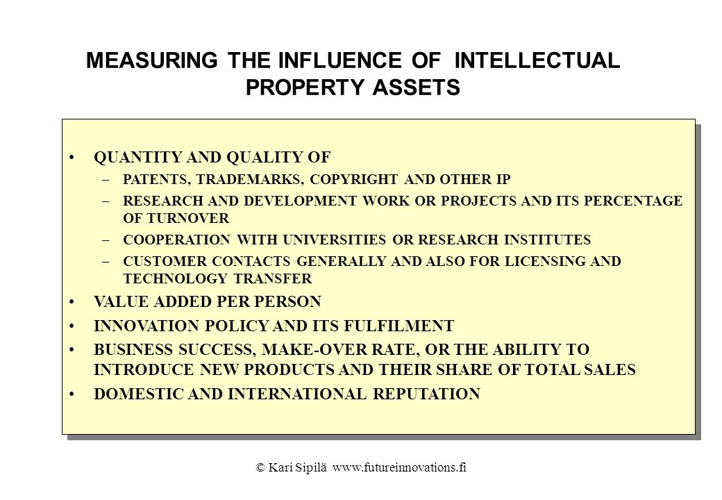 © Kari Sipilä www.futureinnovations.fi MEASURING THE INFLUENCE OF INTELLECTUAL PROPERTY ASSETS QUANTITY AND QUALITY OF –PATENTS, TRADEMARKS, COPYRIGHT