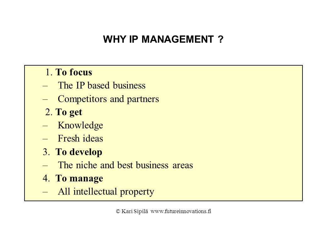 © Kari Sipilä www.futureinnovations.fi WHY IP MANAGEMENT ? 1. To focus –The IP based business –Competitors and partners 2. To get –Knowledge –Fresh id